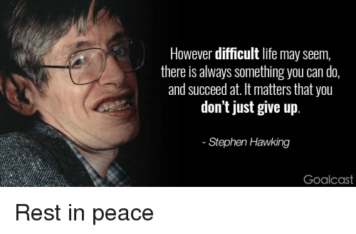 Just Give Up: However difficult life may seem,  there is always something you can do,  and succeed at. It matters that you  don't just give up  Stephen Hawking  Goalcast <p>Rest in peace</p>