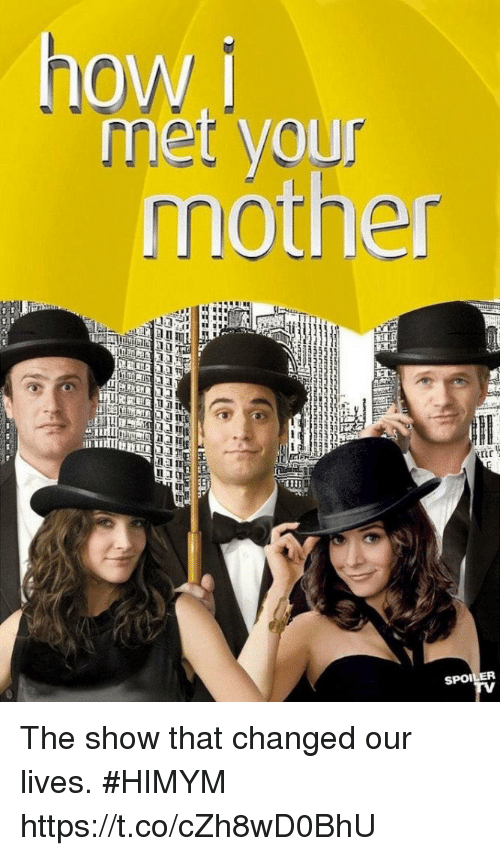 himym: howi  met your  mother  in  tr  SPOILER The show that changed our lives. #HIMYM https://t.co/cZh8wD0BhU