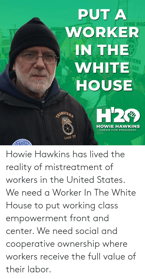 White House: Howie Hawkins has lived the reality of mistreatment of workers in the United States. We need a Worker In The White House to put working class empowerment front and center. We need social and cooperative ownership where workers receive the full value of their labor.