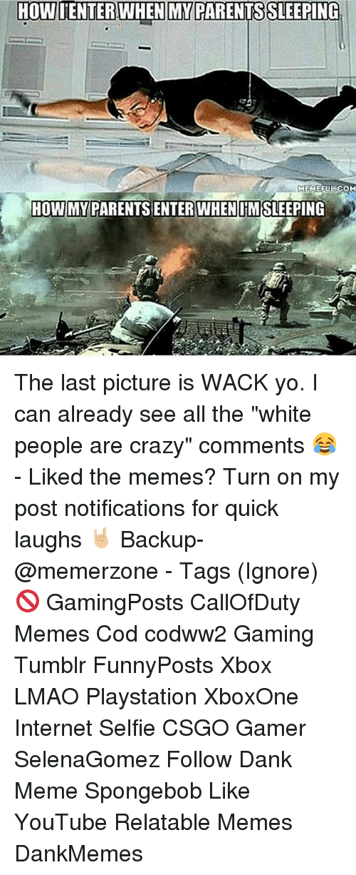 """white people are crazy: HOWIENTER WHEN MY PARENTSSLEEPING  MEMEFUL COM  HOWIMYPARENTSSENTER WHEN IMSLEEPING The last picture is WACK yo. I can already see all the """"white people are crazy"""" comments 😂 - Liked the memes? Turn on my post notifications for quick laughs 🤘🏼 Backup- @memerzone - Tags (Ignore) 🚫 GamingPosts CallOfDuty Memes Cod codww2 Gaming Tumblr FunnyPosts Xbox LMAO Playstation XboxOne Internet Selfie CSGO Gamer SelenaGomez Follow Dank Meme Spongebob Like YouTube Relatable Memes DankMemes"""