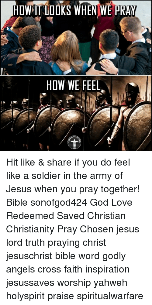 God, Jesus, and Love: HOWIT LOOKS WHEN WE PRAY  HOW WE FEEL Hit like & share if you do feel like a soldier in the army of Jesus when you pray together! Bible sonofgod424 God Love Redeemed Saved Christian Christianity Pray Chosen jesus lord truth praying christ jesuschrist bible word godly angels cross faith inspiration jesussaves worship yahweh holyspirit praise spiritualwarfare