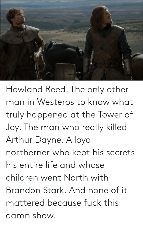 Reed: Howland Reed. The only other man in Westeros to know what truly happened at the Tower of Joy. The man who really killed Arthur Dayne. A loyal northerner who kept his secrets his entire life and whose children went North with Brandon Stark. And none of it mattered because fuck this damn show.