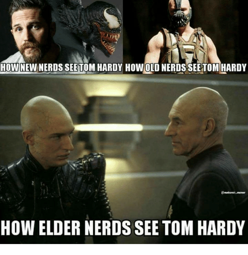 Memes, Tom Hardy, and Old: HOWNEWNERDS SEE TOM HARDY HOW OLD NERDS SEE TOM HARDY  HOW ELDER NERDS SEE TOM HARDY