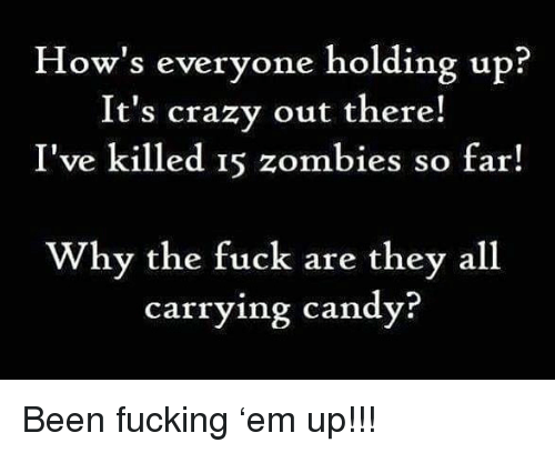 Candy, Crazy, and Fucking: How's everyone holding up?  It's crazy out there!  I've killed 15 zombies so far!  Wh  y the fuck are they all  carrying candy? Been fucking 'em up!!!