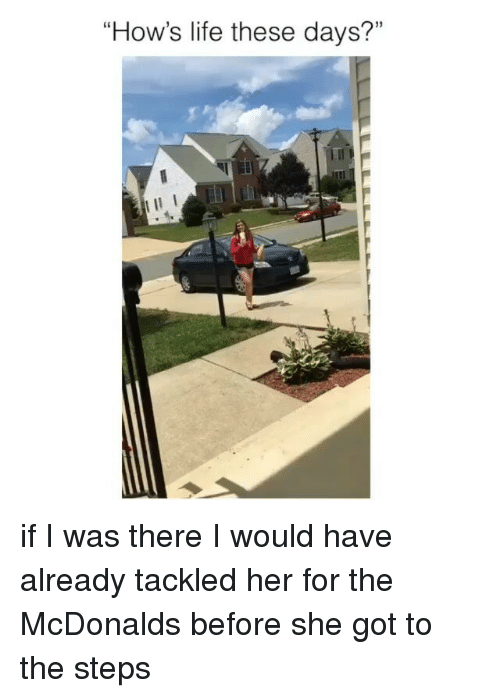 """Life, McDonalds, and Girl: """"How's life these days?"""" if I was there I would have already tackled her for the McDonalds before she got to the steps"""