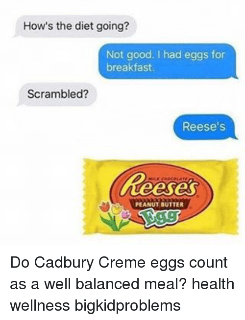 cadbury: How's the diet going?  Not good. had eggs for  breakfast  Scrambled?  Reese's  keeses  PEANUT BUTTER Do Cadbury Creme eggs count as a well balanced meal? health wellness bigkidproblems