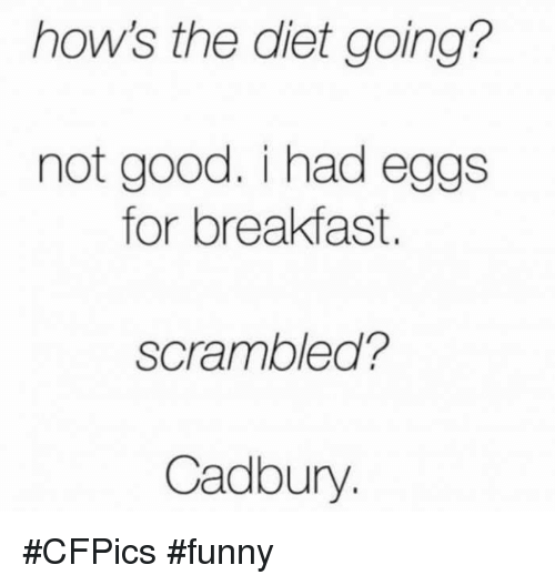 cadbury: hows the diet going?  not good. i had eggs  for breakfast.  scrambled?  Cadbury #CFPics #funny