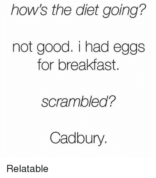 cadbury: how's the diet going?  not good. i had eggs  for breakfast.  scrambled?  Cadbury Relatable