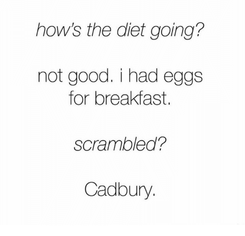 Dieting, Funny, and Breakfast: how's the diet going?  not good. i had eggs  for breakfast.  scrambled?  Cadbury