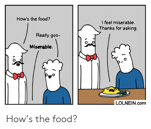 goo: How's the food?  I feel miserable.  Thanks for asking.  Really goo-  Miserable.  LOLNEIN.com How's the food?