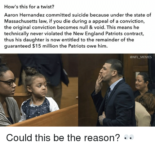 Aaron Hernandez, England, and Memes: How's this for a twist?  Aaron Hernandez committed suicide because under the state of  Massachusetts law, if you die during a appeal of a conviction,  the original conviction becomes null & void. This means he  technically never violated the New England Patriots contract,  thus his daughter is now entitled to the remainder of the  guaranteed $15 million the Patriots owe him.  @NFL MEMES Could this be the reason? 👀