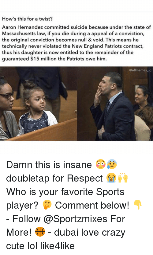 Nflmemes: How's this for a twist?  Aaron Hernandez committed suicide because under the state of  Massachusetts law, if you die during a appeal of a conviction,  the original conviction becomes null & void. This means he  technically never violated the New England Patriots contract,  thus his daughter is now entitled to the remainder of the  guaranteed $15 million the Patriots owe him.  @nflmemes ig Damn this is insane 😳😰 doubletap for Respect 😭🙌 Who is your favorite Sports player? 🤔 Comment below! 👇 - Follow @Sportzmixes For More! 🏀 - dubai love crazy cute lol like4like