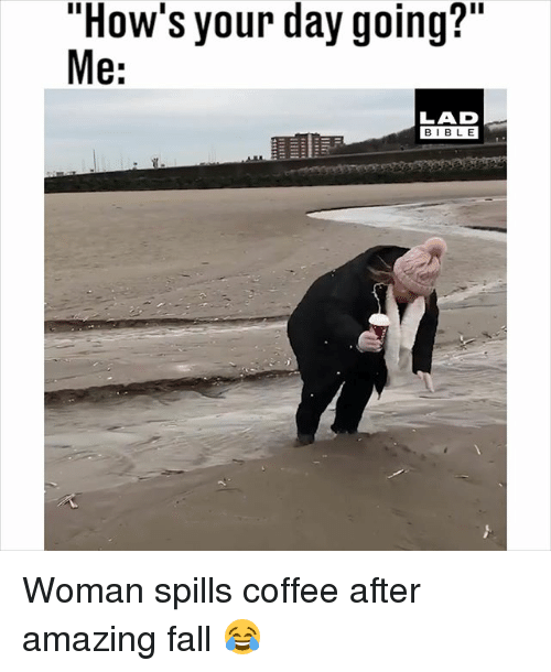 "Hows Your Day: ""How's your day going?""  e:  LAD  BIBL E Woman spills coffee after amazing fall 😂"