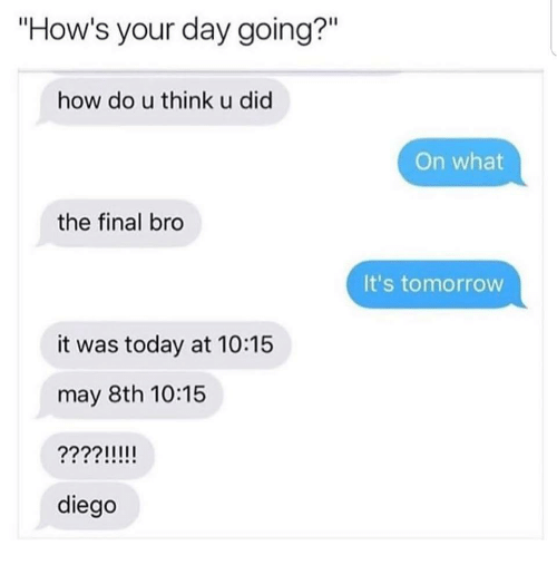 "Hows Your Day: ""How's your day going?""  Il  how do u think u did  On what  the final bro  It's tomorrow  it was today at 10:15  may 8th 10:15  diego"