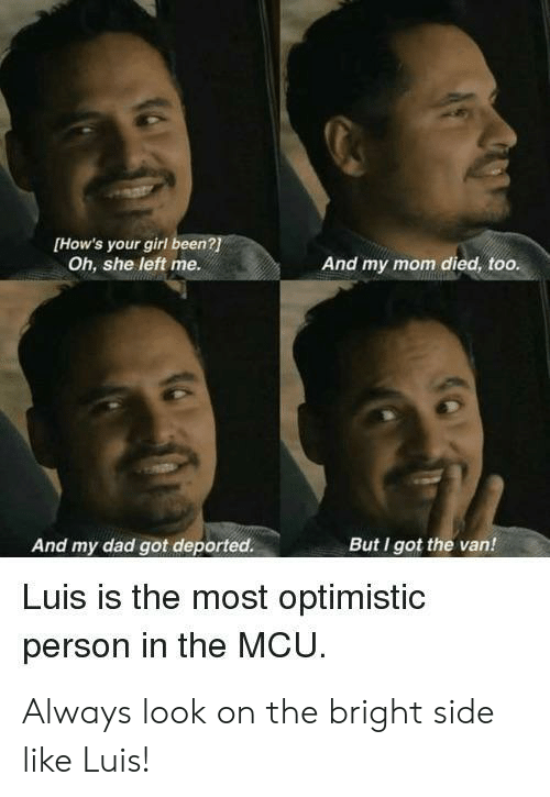 Your Girl: [How's your girl been?  Oh, she left me.  And my mom died, too.  And my dad got deported.  But I got the van!  Luis is the most optimistic  person in the MCU Always look on the bright side like Luis!