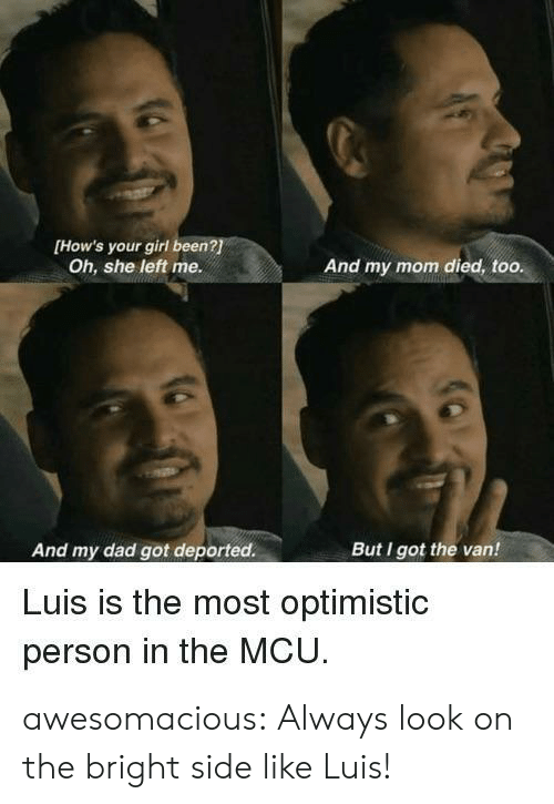 Your Girl: [How's your girl been?  Oh, she left me.  And my mom died, too.  And my dad got deported.  But I got the van!  Luis is the most optimistic  person in the MCU awesomacious:  Always look on the bright side like Luis!