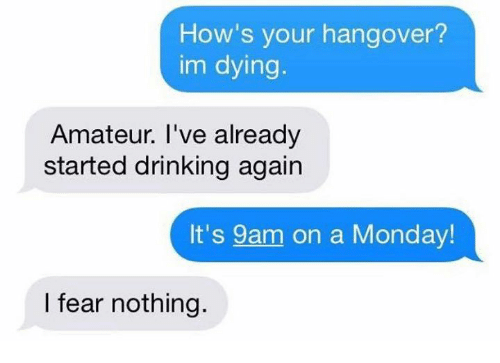 Drinking, Hangover, and Monday: How's your hangover?  im dying.  Amateur. I've already  started drinking again  It's 9am on a Monday  I fear nothing.