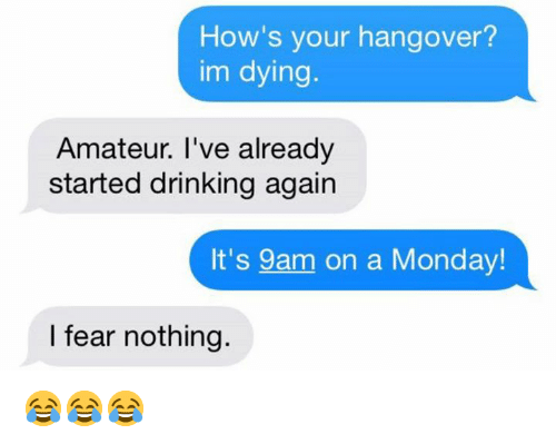 Drinking, Hangover, and Monday: How's your hangover?  im dying.  Amateur. I've already  started drinking again  It's 9am on a Monday  I fear nothing. 😂😂😂
