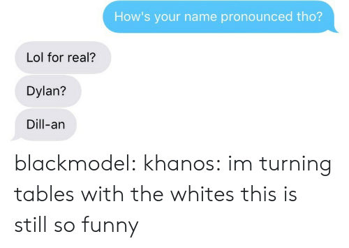dylan: How's your name pronounced tho?  Lol for real?  Dylan?  Dill-an blackmodel:  khanos:  im turning tables with the whites  this is still so funny
