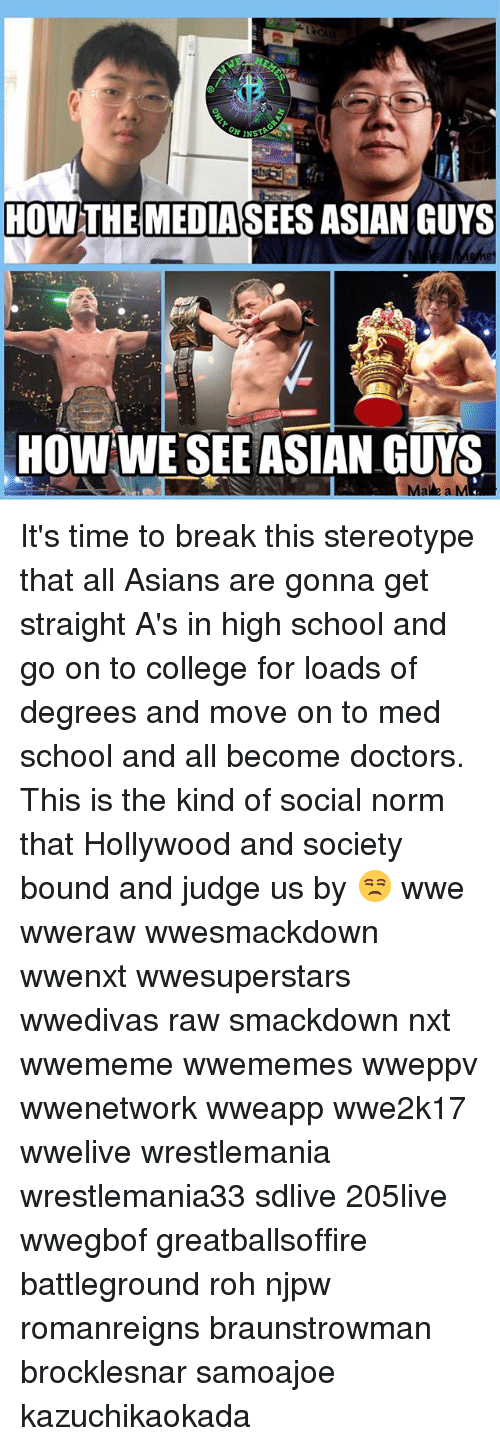 rohs: HOWTHE  MEDIASEES ASIAN GUYS  HOW WE'SEE ASIAN GUYS  Ma e a M It's time to break this stereotype that all Asians are gonna get straight A's in high school and go on to college for loads of degrees and move on to med school and all become doctors. This is the kind of social norm that Hollywood and society bound and judge us by 😒 wwe wweraw wwesmackdown wwenxt wwesuperstars wwedivas raw smackdown nxt wwememe wwememes wweppv wwenetwork wweapp wwe2k17 wwelive wrestlemania wrestlemania33 sdlive 205live wwegbof greatballsoffire battleground roh njpw romanreigns braunstrowman brocklesnar samoajoe kazuchikaokada