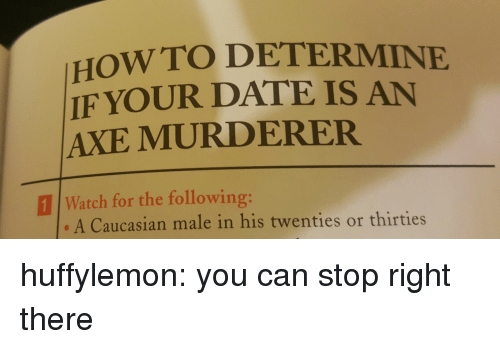 Caucasian: HOWTO DETERMINE  IF YOUR DATE IS AN  AXE MURDERER  111 Watch for the following:  A Caucasian male in his twenties or thirties huffylemon: you can stop right there