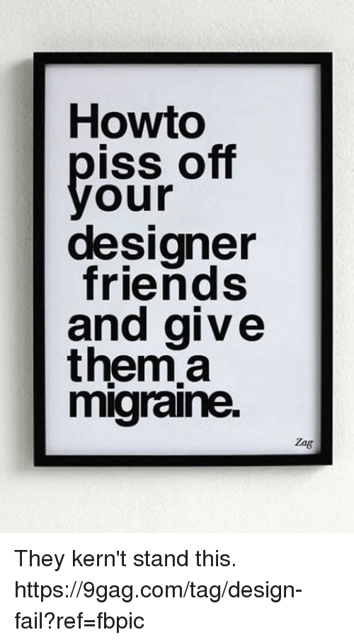 9gag, Dank, and Fail: Howto  off  yoss  designer  friends  and give  them.a  migraine.  our  Zag They kern't stand this. https://9gag.com/tag/design-fail?ref=fbpic