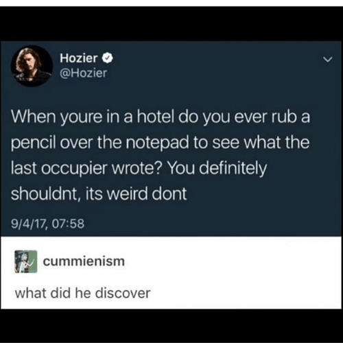 Definitely, Ironic, and Weird: Hozier C  @Hozier  When youre in a hotel do you ever rub a  pencil over the notepad to see what the  last occupier wrote? You definitely  shouldnt, its weird dont  9/4/17, 07:58  cummienismm  what did he discover