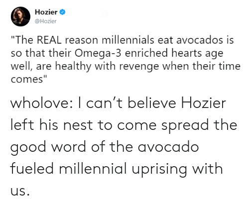 """Omega: Hozier .  @Hozier  """"The REAL reason millennials eat avocados is  so that their Omega-3 enriched hearts age  well, are healthy with revenge when their time  comes wholove: I can't believe Hozier left his nest to come spread the good word of the avocado fueled millennial uprising with us."""