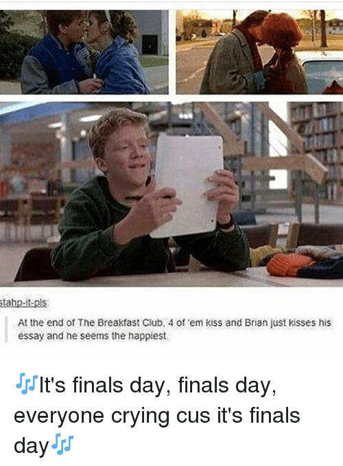 The Breakfast Club: hp.it  At the end of The Breakfast Club, 4 of em kiss and Brian just kisses his  essay and he seems the happiest 🎶It's finals day, finals day, everyone crying cus it's finals day🎶
