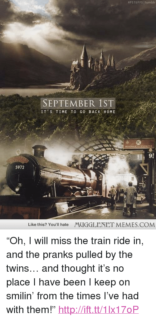 """train ride: HPSTUFFS tumblr  SEPTEMBER 1ST  IT S TIME TO GO BACK HOME  EXPRESS  91  5972  Like this? You'll hate  MUGGLENET MEMES.COM <p>&ldquo;Oh, I will miss the train ride in, and the pranks pulled by the twins&hellip; and thought it&rsquo;s no place I have been I keep on smilin&rsquo; from the times I&rsquo;ve had with them!&rdquo;  <a href=""""http://ift.tt/1lx17oP"""">http://ift.tt/1lx17oP</a></p>"""