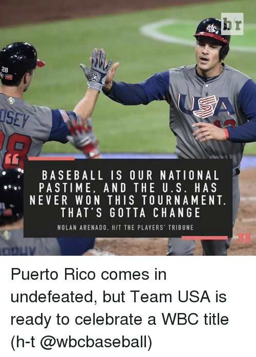 Sports, Usa, and Rico: hr  28  ISEy  BASEBALL IS OUR NATIONAL  PASTIME, AND THE U. S. H A S  NE VER WON THIS TOUR NAM ENT.  THAT'S GOTTA CHANGE  NOLAN ARENADO. HIT THE PLAYERS TRIBUNE Puerto Rico comes in undefeated, but Team USA is ready to celebrate a WBC title (h-t @wbcbaseball)