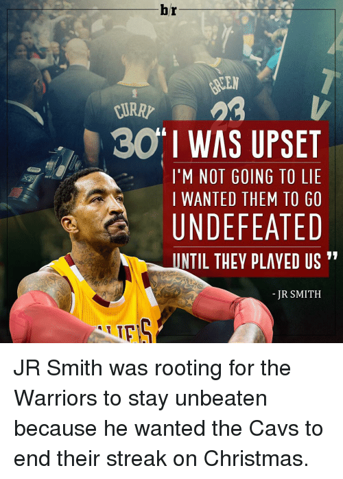 They Played Us: hr  30 I WAS UPSET  I'M NOT GOING TO LIE  I WANTED THEM TO GO  UNDEFEATED  UNTIL THEY PLAYED US  JR SMITH JR Smith was rooting for the Warriors to stay unbeaten because he wanted the Cavs to end their streak on Christmas.