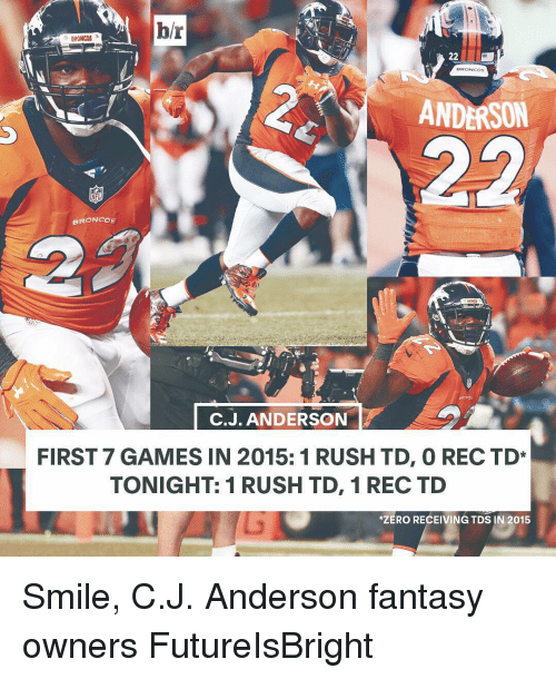 Broncos: hr  BRONCOS  22  OS  ANDERSON  BRONCOS.  C. J. ANDERSON  FIRST 7 GAMES IN 2015: 1 RUSH TD, O REC TD*  TONIGHT: 1 RUSH TD, 1 REC TD  *ZERO RECEIVING TDS IN 2015 Smile, C.J. Anderson fantasy owners FutureIsBright