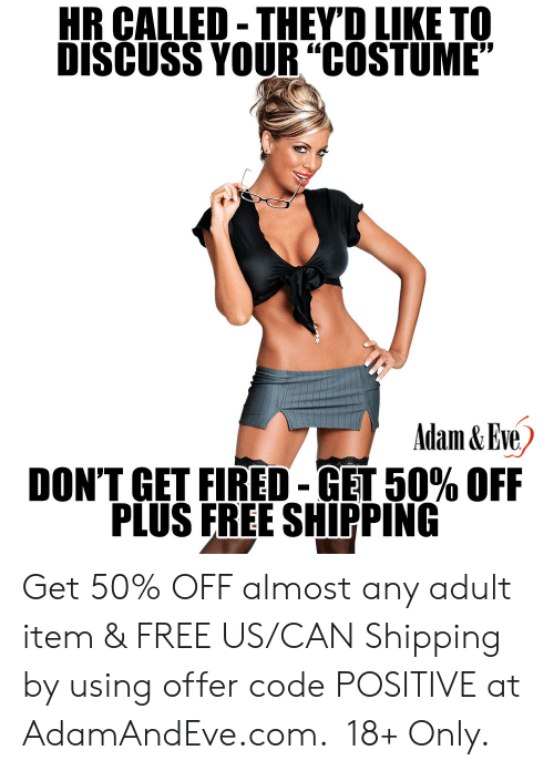 "Discuss: HR CALLED-THEYD LIKE TO  DISCUSS YOUR""COSTUME""  Adam&Eve  DON'T GET FIRED-GET 50% OFF  PLUS FREE SHIPPING    Get 50% OFF almost any adult item & FREE US/CAN Shipping by using offer code POSITIVE at AdamAndEve.com.  18+ Only."