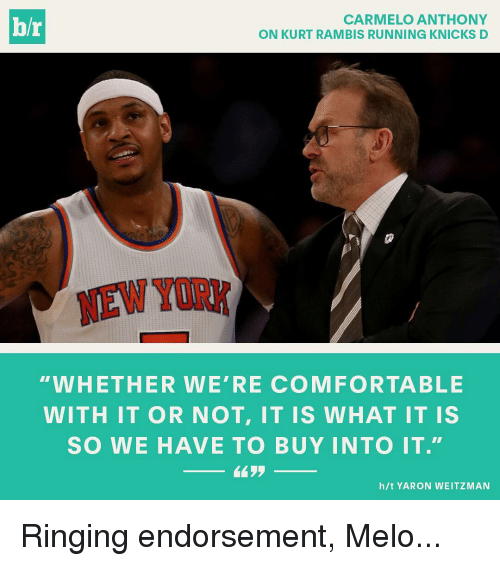 """Carmelo Anthony, Comfortable, and Run: hr  CARMELO ANTHONY  ON KURT RAMBIS RUNNING KNICKS D  WHETHER WE' RE COMFORTABLE  WITH IT OR NOT, IT IS WHAT IT IS  SO WE HAVE TO BUY INTO IT.""""  h/t YARON WEITZMAN Ringing endorsement, Melo..."""