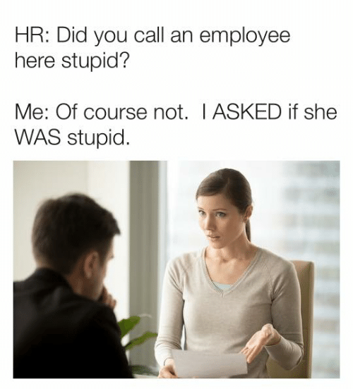 stupid me: HR: Did you call an employee  here stupid?  Me: Of course not. I ASKED if she  WAS stupid.