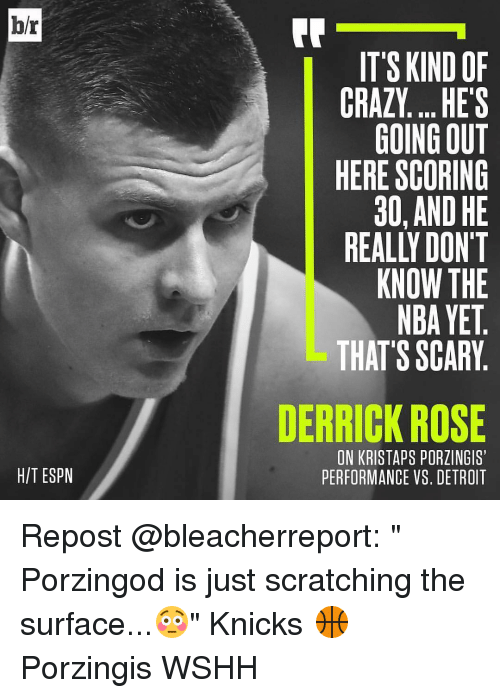"Derrick Rose, Detroit, and Espn: hr  HIT ESPN  IT'S KIND OF  CRAZY... HE'S  GOING OUT  HERE SCORING  30, AND HE  KNOW THE  NBAYET  THAT'S SCARY  DERRICK ROSE  ON KRISTAPS PORZINGIS'  PERFORMANCE VS. DETROIT Repost @bleacherreport: "" Porzingod is just scratching the surface...😳"" Knicks 🏀 Porzingis WSHH"