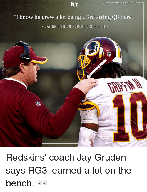 "RG3: hr  HIT MASTERTESEATSION (WASHINGTON POST)  ""I know he grew a lot being a 3rd string QB here.  JAY GRUDEN ON ROBERT GRIFFIN III  NFL Redskins' coach Jay Gruden says RG3 learned a lot on the bench. 👀"