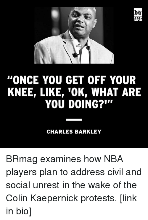 Colin Kaepernick, Nba, and Protest: hr  MAG  ''ONCE YOU GET OFF YOUR  KNEEr LIKE TOKr WHAT ARE  YOU DOING?  CHARLES BARKLEY BRmag examines how NBA players plan to address civil and social unrest in the wake of the Colin Kaepernick protests. [link in bio]