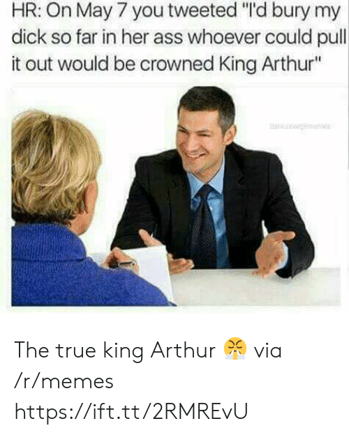 """King Arthur: HR: On May 7 you tweeted """"'d bury my  dick so far in her ass whoever could pull  it out would be crowned King Arthur"""" The true king Arthur 😤 via /r/memes https://ift.tt/2RMREvU"""