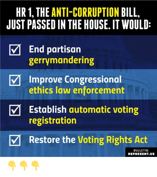 ethics: HR1, THE ANTI-CORRUPTION BILL  JUST PASSED IN THE HOUSE. IT WOULD:  End partisan  gerrymandering  Improve Congressional  ethics law enforcement  Establish automatic voting  registration  V Restore the Voting Rights Act  BULLETIN.  REPRESENT.US 👇👇👇
