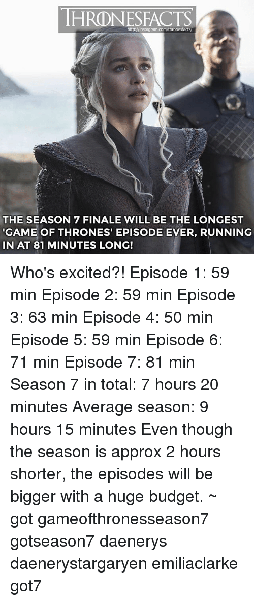 episode-5: HRDNESFACTS  http:J/instagram.com/thronesfacts  THE SEASON 7 FINALE WILL BE THE LONGEST  GAME OF THRONES EPISODE EVER, RUNNING  IN AT 81 MINUTES LONG! Who's excited?! Episode 1: 59 min Episode 2: 59 min Episode 3: 63 min Episode 4: 50 min Episode 5: 59 min Episode 6: 71 min Episode 7: 81 min Season 7 in total: 7 hours 20 minutes Average season: 9 hours 15 minutes Even though the season is approx 2 hours shorter, the episodes will be bigger with a huge budget. ~ got gameofthronesseason7 gotseason7 daenerys daenerystargaryen emiliaclarke got7