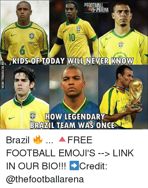 "Football, Memes, and Brazil: HRENA  10  ""KIDS-OPTODAY WILL  NEVER KNG  W  HOW LEGENDARY  BRAZIL TEAM WAS ONCE  KID Brazil 🔥 ... 🔺FREE FOOTBALL EMOJI'S --> LINK IN OUR BIO!!! ➡️Credit: @thefootballarena"