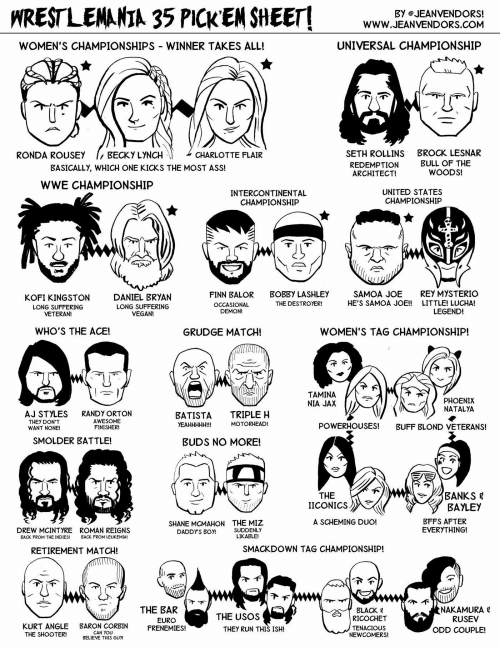 Finn Balor: HRESTLENANIA 35 PICK EN SHEET  Www.EANVENDVOND  BY eJEANVENDORS!  WWW.JEANVENDORS.COM  WOMEN'S CHAMPIONSHIPS WINNER TAKES ALL!  UNIVERSAL CHAMPIONSHIP  SETH ROLLINS  REDEMPTION  ARCHITECT!  RONDA ROUSEY  BECKY LYNCH  CHARLOTTE FLAIR  BROCK LESNAR  BULL OF THE  WOODS!  BASICALLY, WHICH ONE KICKS THE MOST ASS!  WWE CHAMPIONSHIP  INTERCONTINENTAL  CHAMPIONSHIP  UNITED STATES  CHAMPIONSHIP  KOFI KINGSTON  LONG SUFFERING  VETERAN!  DANIEL BRYAN  LONG SUFFERING  VEGAN!  FINN BALOR  OCCASIONAL  DEMON!  BOBBY LASHLEY  THE DESTROYER!  SAMOA JOE  HE'S SAMOA JOE!!  REY MYSTERIO  LITTLE! LUCHA!  LEGEND!  WHO'S THE ACE!  GRUDGE MATCH!  WOMEN'S TAG CHAMPIONSHIP  TAMINA  NIA JAX  PHOENIX  NATALYA  AJ STYLES  THEY DON'T  WANT NONE!  RANDY ORTON  AWESOME  FINISHER!  BATISTA TRIPLE H  YEAHHHHH!!!  MOTORHEAD!  POWERHOUSES!  BUFF BLOND VETERANS!  SMOLDER BATTLE!  BUDS NO MORE!  THE   ICONICS 》  BAYLEY  BFFS AFTER  EVERYTHING!  A SCHEMING DUO!  DREW MCINTYRE  BACK FROM THE INDIES!  ROMAN REIGNS  BACK FROM LEUKEMIA!  SHANE MCMAHON  DADDY'S BOY!  THE MIZ  SUDDENLY  LIKABLE!  RETIREMENT MATCH!  SMACKDOWN TAG CHAMPIONSHIP!  THE BAR  EURO  BLACK 목  RICOCHET  TENACIOUS  NEWCOMERS!  NAKAMURA  RUSEV  THE USOS  KURT ANGLE BARON CORBIN ENEMIES!  THEY RUN THIS ISH!  ODD COUPLE!  CAN YOU  BELIEVE THIS GUM  THE SHOOTER!