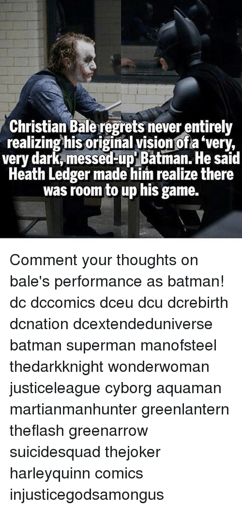 Batman, Memes, and Superman: hristian Bale regrets never entirely  realizing his original vision ofa 'very,  very dark, messed-up' Batman. He said  Heath Ledger made him realize there  was room to up his game. Comment your thoughts on bale's performance as batman! dc dccomics dceu dcu dcrebirth dcnation dcextendeduniverse batman superman manofsteel thedarkknight wonderwoman justiceleague cyborg aquaman martianmanhunter greenlantern theflash greenarrow suicidesquad thejoker harleyquinn comics injusticegodsamongus