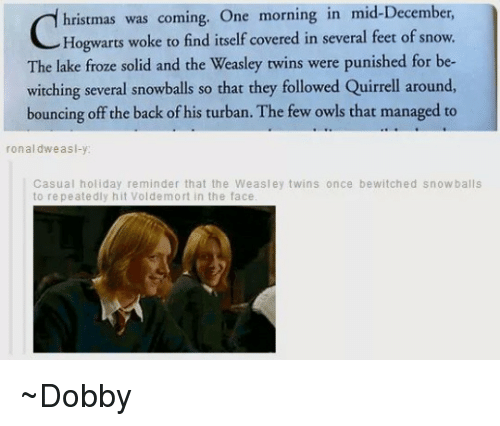 turban: hristmas was coming. One morning in mid-December  Hogwarts woke to find itself covered in several feet of snow.  The lake froze solid and the Weasley twins were punished for be-  witching several snowballs so that they followed Quirrell around,  bouncing off the back of his turban. The few owls that managed to  ronal dw as  Casual holiday reminder that the Weasley twins once bewitched snowballs  to repeatedly hit Voldemort in the face ~Dobby