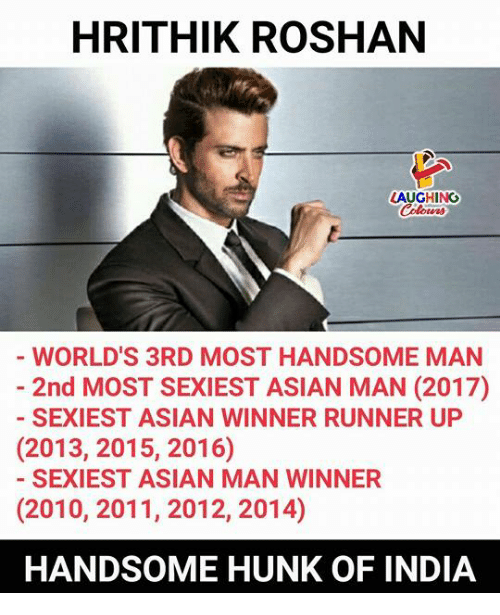Runner Up: HRITHIK ROSHAN  LAUGHING  Colowrs  WORLD'S 3RD MOST HANDSOME MAN  2nd MOST SEXIEST ASIAN MAN (2017)  SEXIEST ASIAN WINNER RUNNER UP  (2013, 2015, 2016)  SEXIEST ASIAN MAN WINNER  (2010, 2011, 2012, 2014)  HANDSOME HUNK OF INDIA