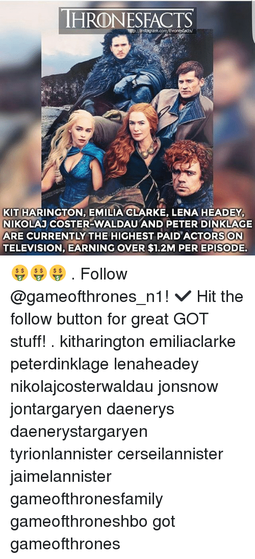Lena Headey: HRODNESFACTS  KIT HARINGTON, EMILIA CLARKE, LENA HEADEY,  NIKOLAJ COSTER-WALDAU AND PETER DINKLAGE  ARE CURRENTLY THE HIGHEST PAID ACTORS ON  TELEVISION, EARNING OVER $1.2M PER EPISODE. 🤑🤑🤑 . Follow @gameofthrones_n1! ✔ Hit the follow button for great GOT stuff! . kitharington emiliaclarke peterdinklage lenaheadey nikolajcosterwaldau jonsnow jontargaryen daenerys daenerystargaryen tyrionlannister cerseilannister jaimelannister gameofthronesfamily gameofthroneshbo got gameofthrones