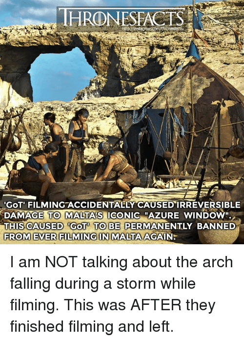 """Memes, Iconic, and 🤖: HRONESFACTS  GOT' FILMING ACCIDENTAELY CAUSED IRREVERSIBLE  DAMAGE TO MALTA'S ICONIC """"AZURE WINDOW""""  THIS CAUSED GOT TO BE PERMANENTLY BANNED  FROM EVER FILMING IN MALTA AGAIN:  TO MALTA'S  RROMEVERSIAIMINGN I am NOT talking about the arch falling during a storm while filming. This was AFTER they finished filming and left."""