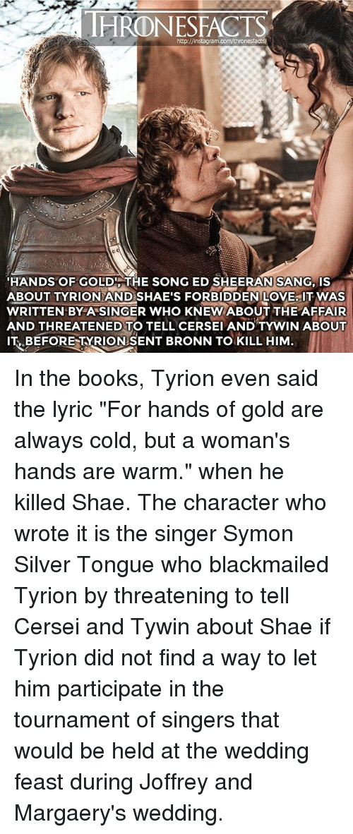 "Books, Love, and Memes: HRONESFACTS  HANDS OF GOLDITHE SONG ED SHEERAN SANG, IS  ABOUT TYRION AND SHAE'S FORBIDDEN LOVE IT WAS  WRITTEN BYA SINGER WHO KNEW ABOUT THE AFFAIR  AND THREATENED TO TELL CERSEI AND TYWIN ABOUT  IT BEFORE TYRIONSENT BRONN TO KILL HIM In the books, Tyrion even said the lyric ""For hands of gold are always cold, but a woman's hands are warm."" when he killed Shae. The character who wrote it is the singer Symon Silver Tongue who blackmailed Tyrion by threatening to tell Cersei and Tywin about Shae if Tyrion did not find a way to let him participate in the tournament of singers that would be held at the wedding feast during Joffrey and Margaery's wedding."